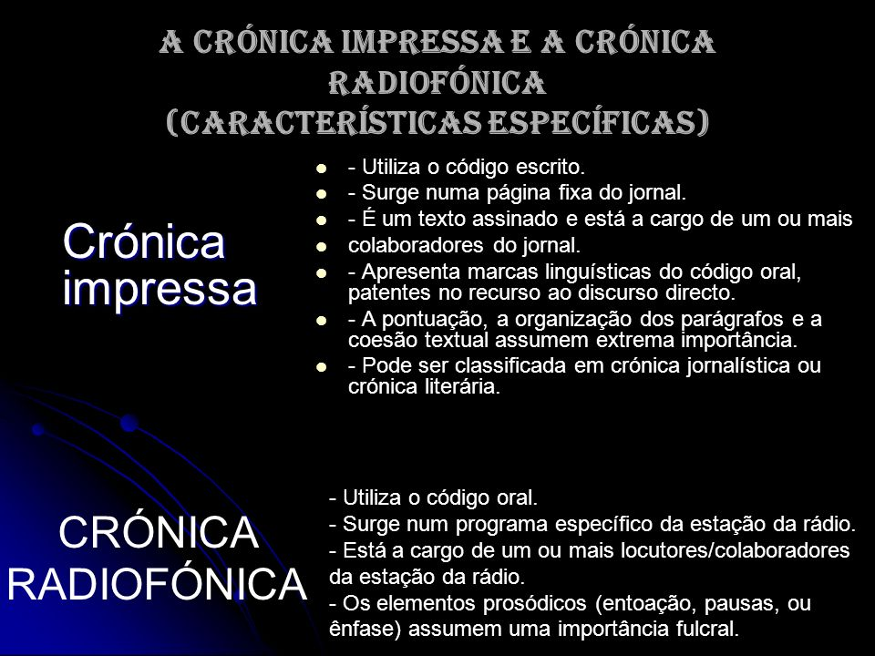A crónica impressa e a crónica radiofónica (características específicas) Crónica impressa - Utiliza o código escrito. - Surge numa página fixa do jorn