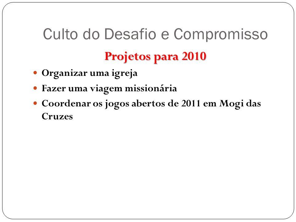 Culto do Desafio e Compromisso Projetos para 2010 Organizar uma igreja Fazer uma viagem missionária Coordenar os jogos abertos de 2011 em Mogi das Cru