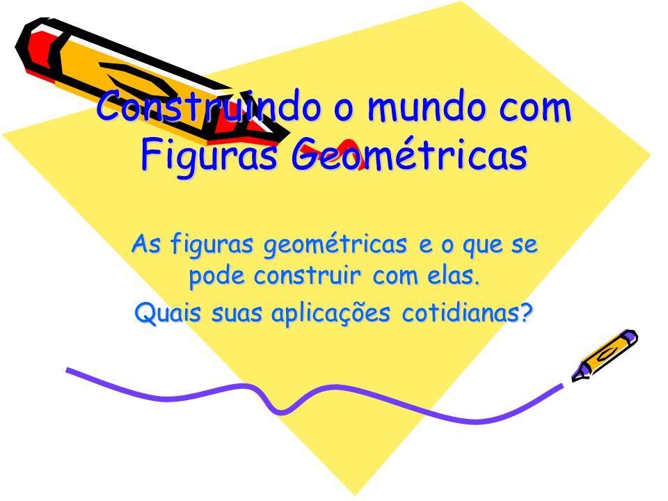 Construindo o mundo com Figuras Geométricas As figuras geométricas e o que se pode construir com elas.
