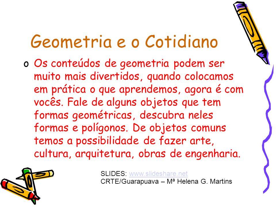 Geometria e o Cotidiano oOs conteúdos de geometria podem ser muito mais divertidos, quando colocamos em prática o que aprendemos, agora é com vocês.