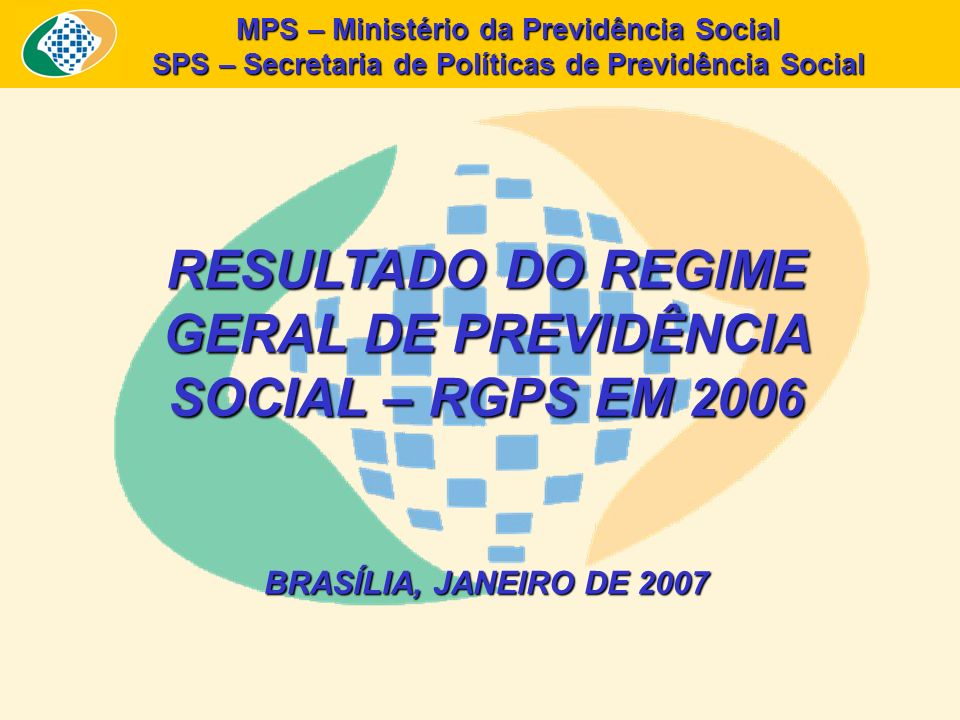 MPS – Ministério da Previdência Social SPS – Secretaria de Políticas de Previdência Social RESULTADO DO REGIME GERAL DE PREVIDÊNCIA SOCIAL – RGPS EM 2006 BRASÍLIA, JANEIRO DE 2007