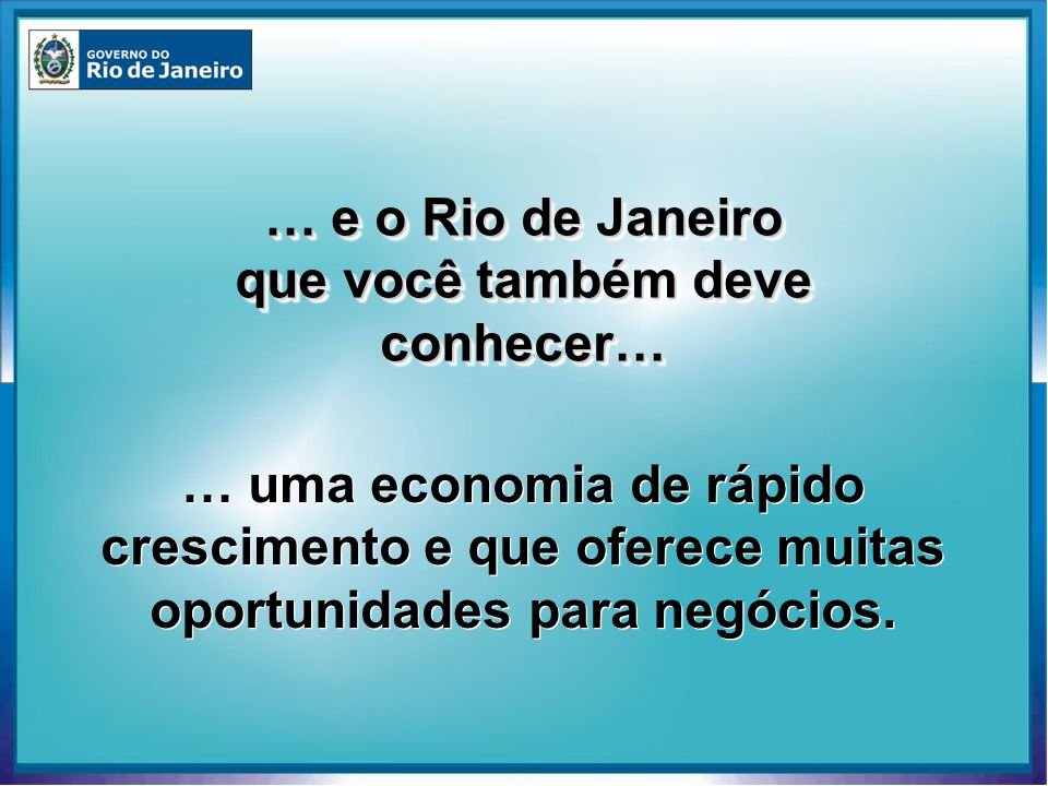… e o Rio de Janeiro que você também deve conhecer… … uma economia de rápido crescimento e que oferece muitas oportunidades para negócios.