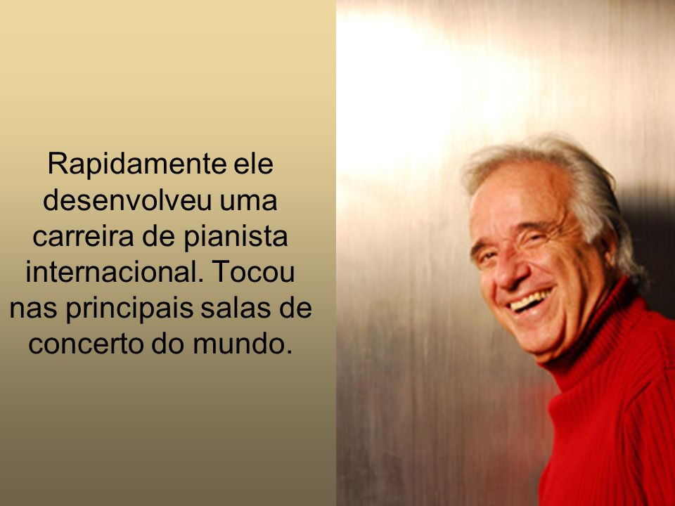 Começou a estudar piano aos 8 anos de idade. Após 9 meses de aula vencia, com louvor, o concurso da Sociedade Bach de São Paulo. Um prodígio.