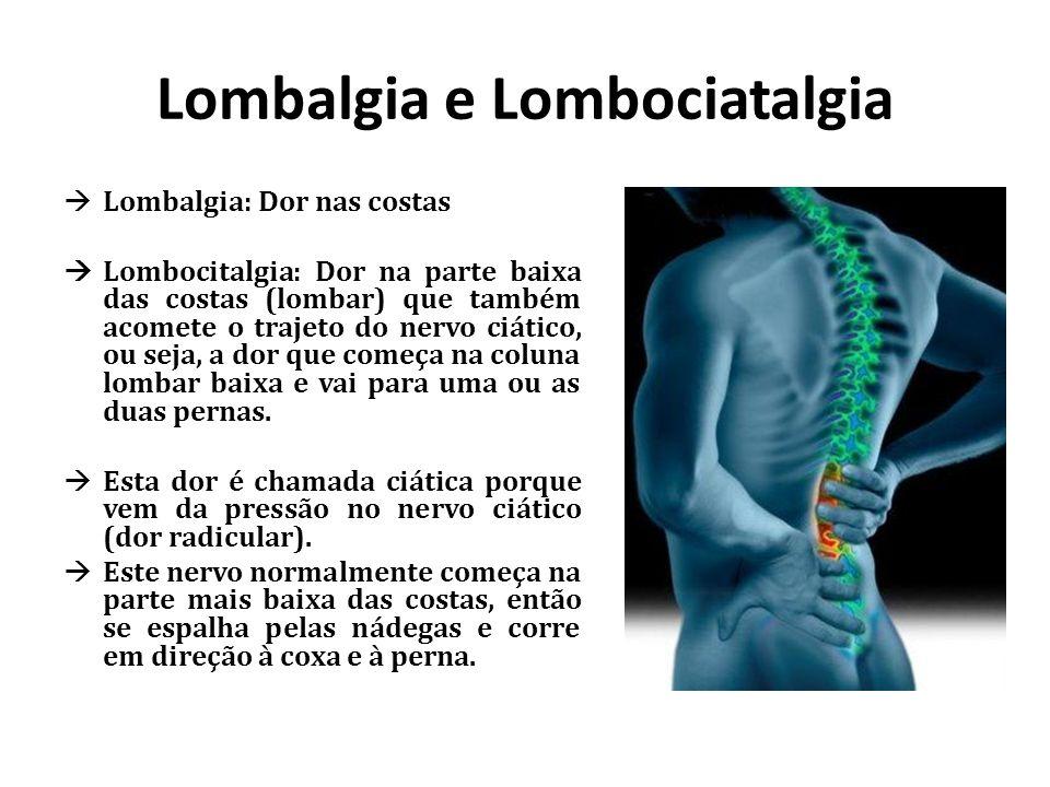Lombalgia e Lombociatalgia Lombalgia: Dor nas costas Lombocitalgia: Dor na parte baixa das costas (lombar) que também acomete o trajeto do nervo ciáti