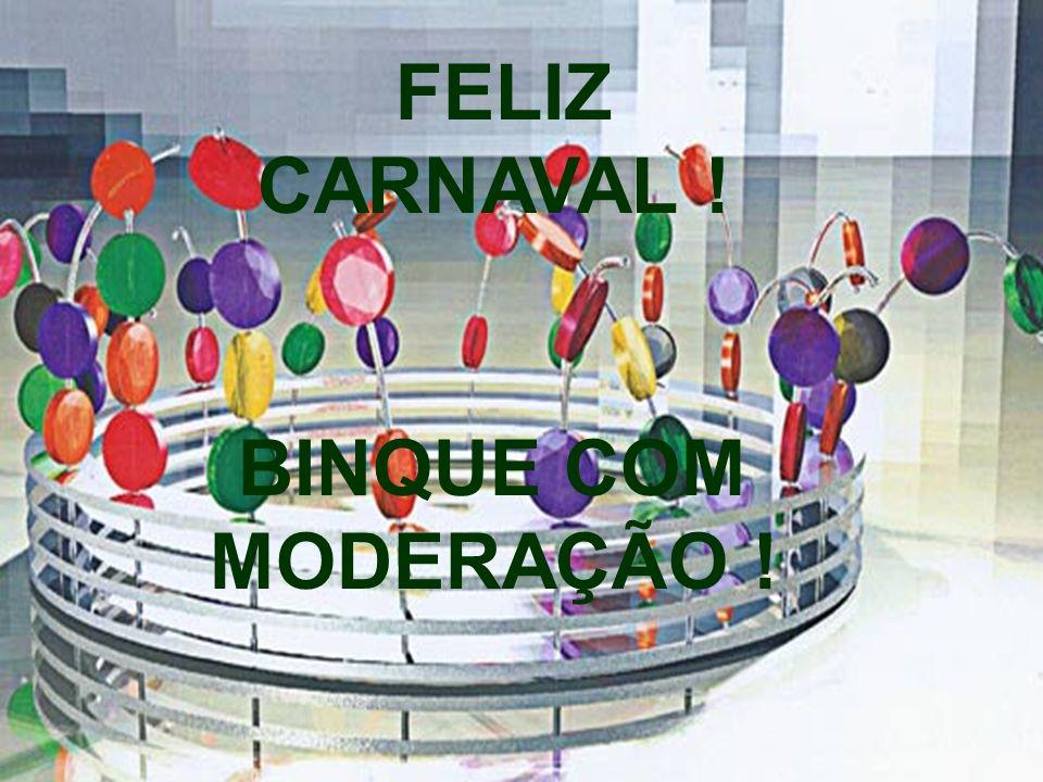 11 10 FELIZ CARNAVAL ! BINQUE COM MODERAÇÃO !