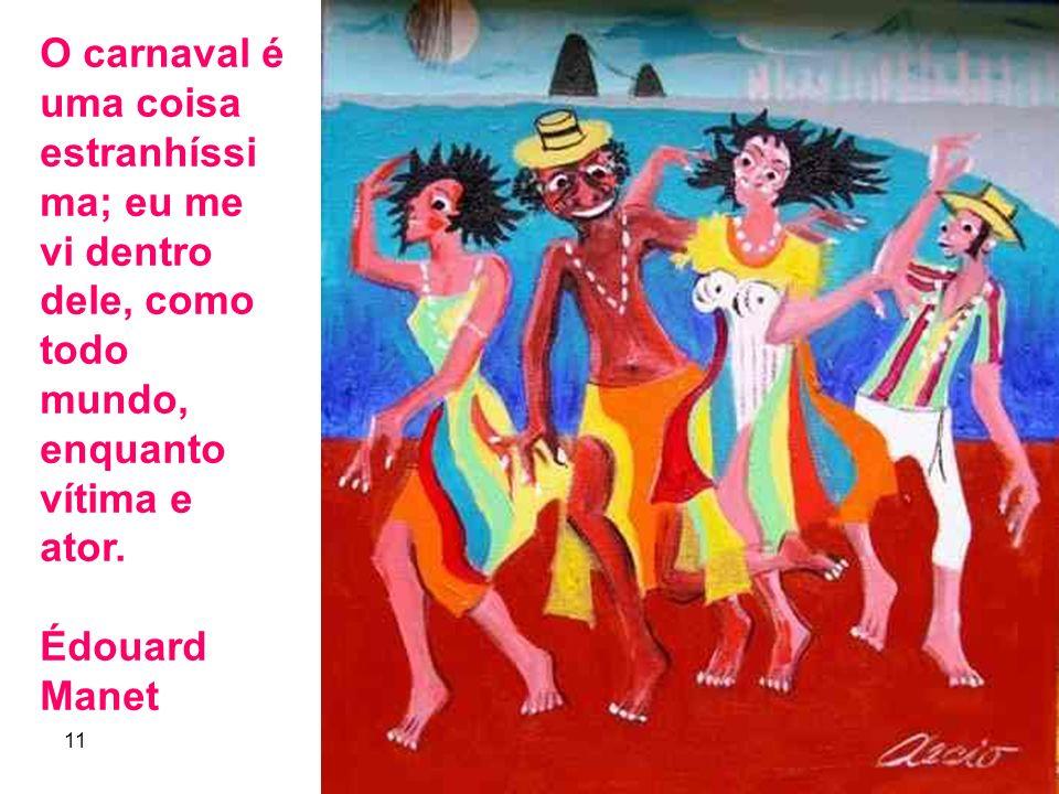 11 5 O carnaval é uma coisa estranhíssi ma; eu me vi dentro dele, como todo mundo, enquanto vítima e ator. Édouard Manet