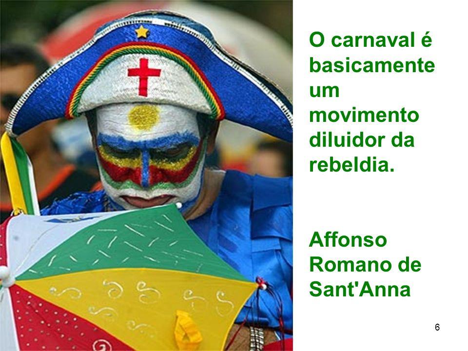 11 6 O carnaval é basicamente um movimento diluidor da rebeldia. Affonso Romano de Sant'Anna