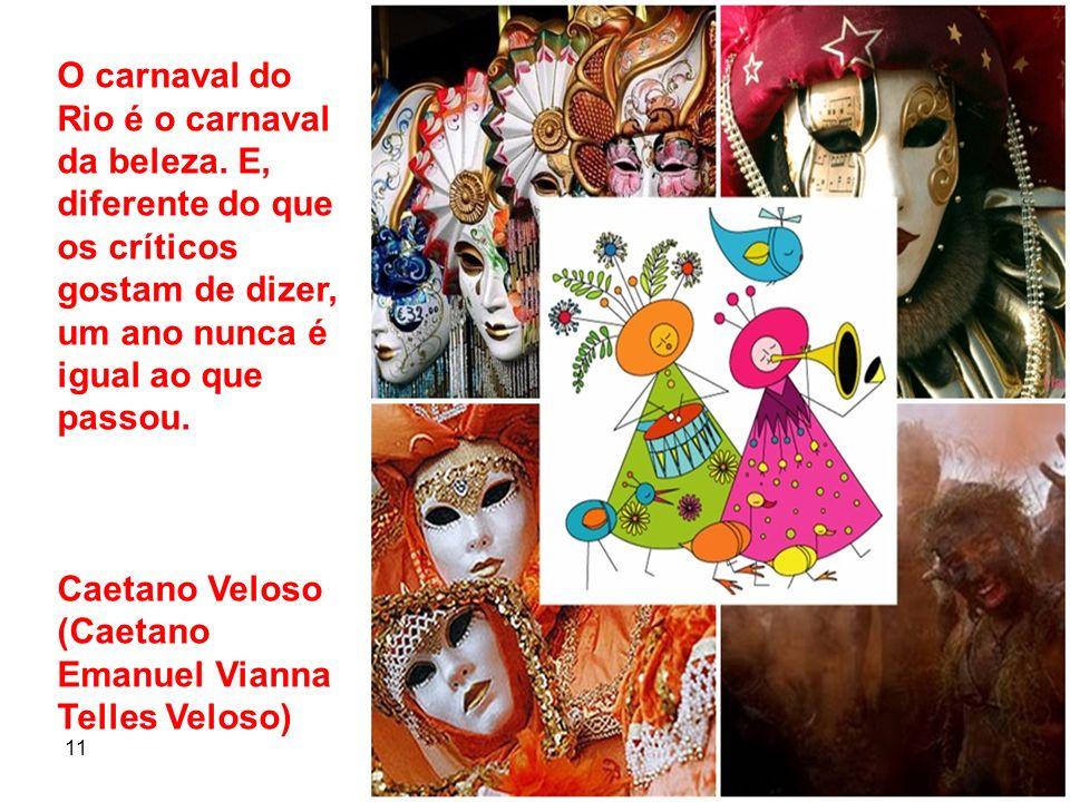 11 7 O carnaval do Rio é o carnaval da beleza. E, diferente do que os críticos gostam de dizer, um ano nunca é igual ao que passou. Caetano Veloso (Ca