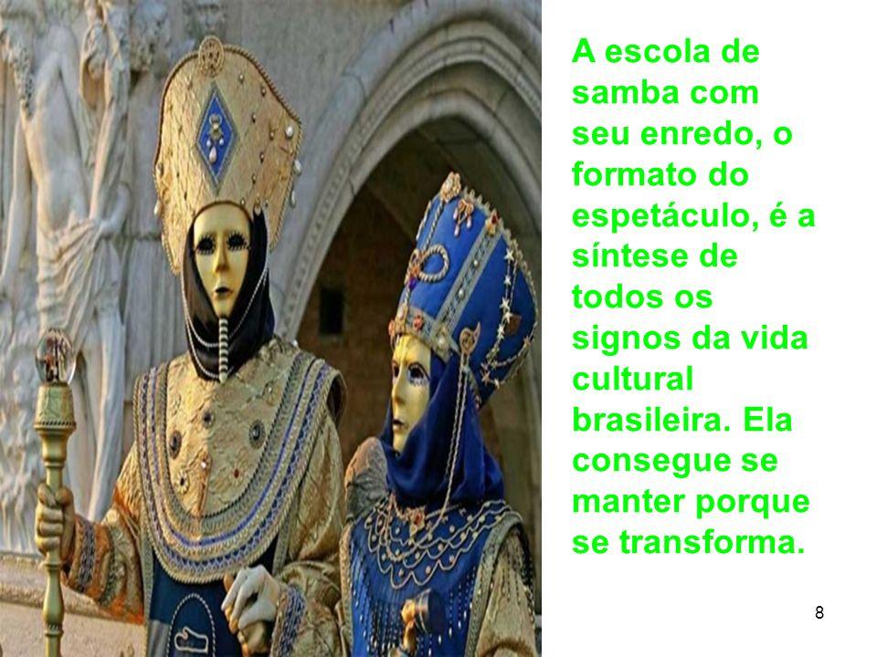 11 8 A escola de samba com seu enredo, o formato do espetáculo, é a síntese de todos os signos da vida cultural brasileira. Ela consegue se manter por