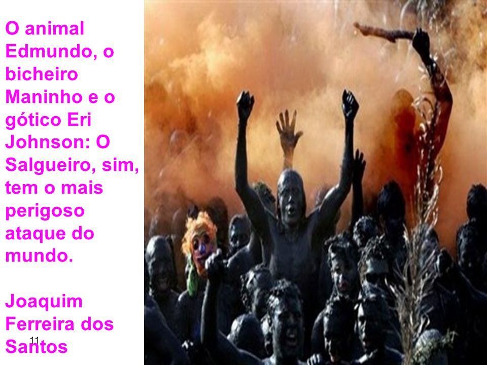 11 9 O animal Edmundo, o bicheiro Maninho e o gótico Eri Johnson: O Salgueiro, sim, tem o mais perigoso ataque do mundo. Joaquim Ferreira dos Santos