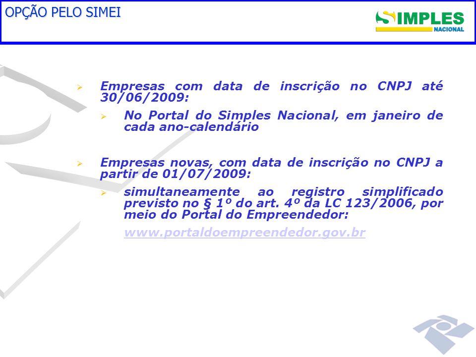 OPÇÃO PELO SIMEI Empresas com data de inscrição no CNPJ até 30/06/2009: No Portal do Simples Nacional, em janeiro de cada ano-calendário Empresas novas, com data de inscrição no CNPJ a partir de 01/07/2009: simultaneamente ao registro simplificado previsto no § 1º do art.