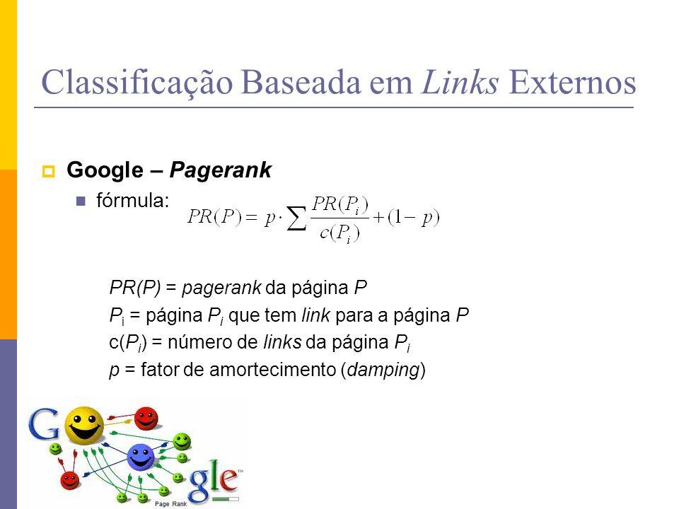 Classificação Baseada em Links Externos Google – Pagerank fórmula: PR(P) = pagerank da página P P i = página P i que tem link para a página P c(P i )