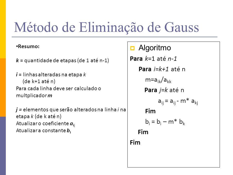 Método de Eliminação de Gauss Algoritmo Para k=1 até n-1 Para i=k+1 até n m=a ik /a kk Para j=k até n a ij = a ij - m* a kj Fim b i = b i – m* b k Fim