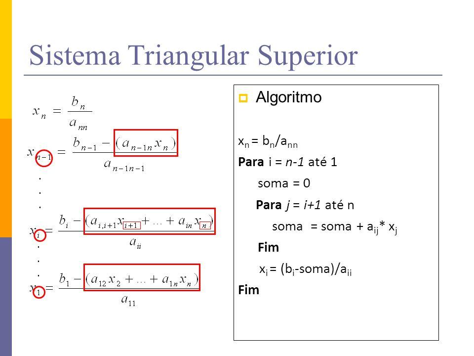 Sistema Triangular Superior Algoritmo x n = b n /a nn Para i = n-1 até 1 soma = 0 Para j = i+1 até n soma = soma + a ij * x j Fim x i = (b i -soma)/a