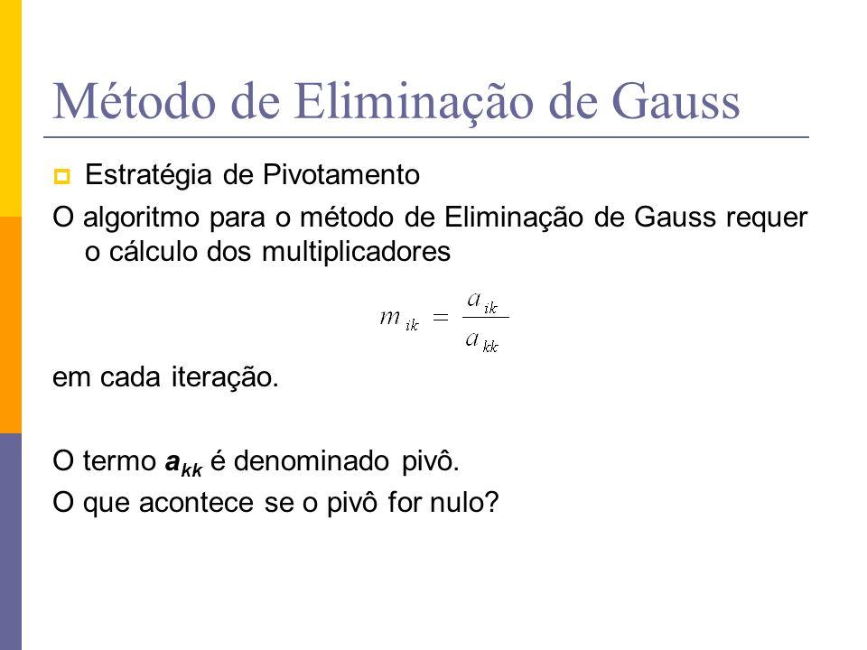 Método de Eliminação de Gauss Estratégia de Pivotamento O algoritmo para o método de Eliminação de Gauss requer o cálculo dos multiplicadores em cada