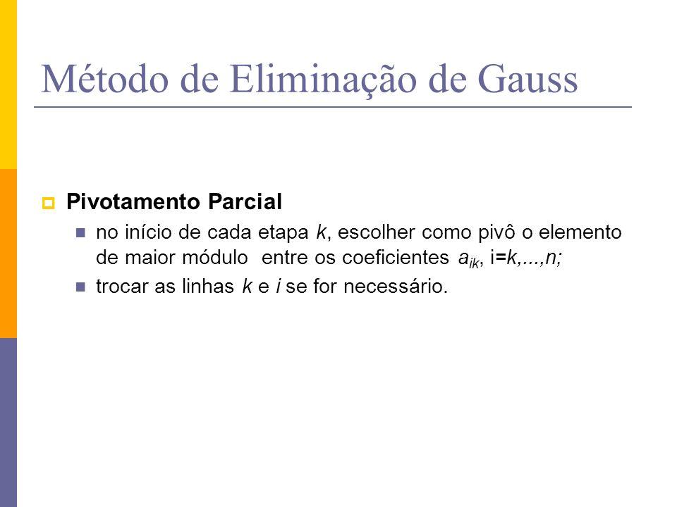 Método de Eliminação de Gauss Pivotamento Parcial no início de cada etapa k, escolher como pivô o elemento de maior módulo entre os coeficientes a ik,