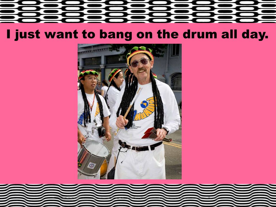 I just want to bang on the drum all day.