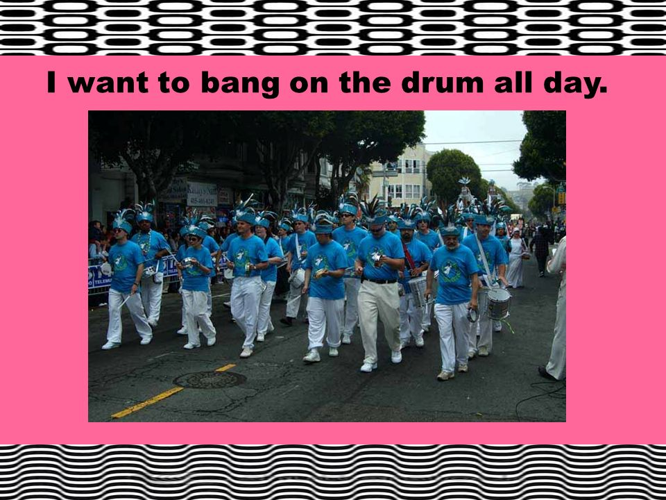 I want to bang on the drum all day.