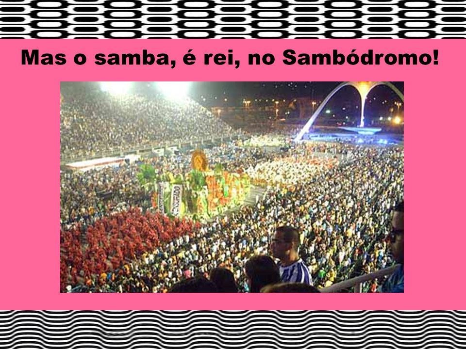 Mas o samba, é rei, no Sambódromo!