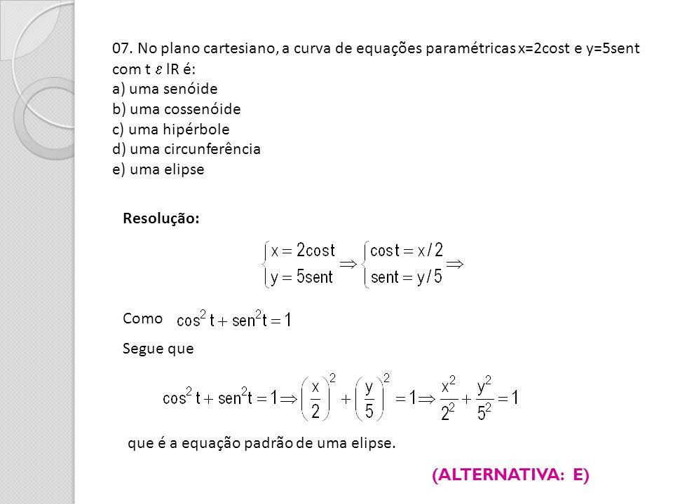 07. No plano cartesiano, a curva de equações paramétricas x=2cost e y=5sent com t lR é: a) uma senóide b) uma cossenóide c) uma hipérbole d) uma circu