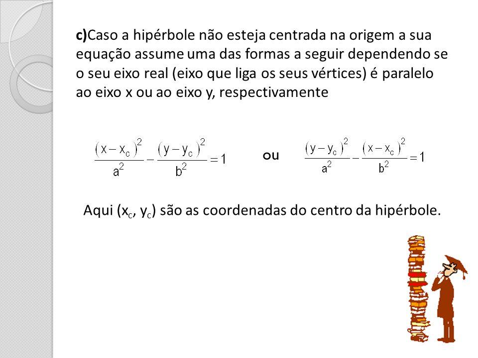 c)Caso a hipérbole não esteja centrada na origem a sua equação assume uma das formas a seguir dependendo se o seu eixo real (eixo que liga os seus vér