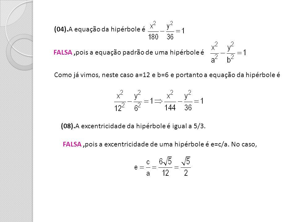(04).A equação da hipérbole é FALSA,pois a equação padrão de uma hipérbole é Como já vimos, neste caso a=12 e b=6 e portanto a equação da hipérbole é