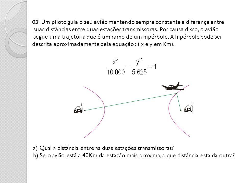 03. Um piloto guia o seu avião mantendo sempre constante a diferença entre suas distâncias entre duas estações transmissoras. Por causa disso, o avião