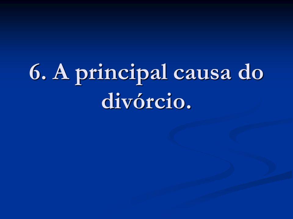 6. A principal causa do divórcio.