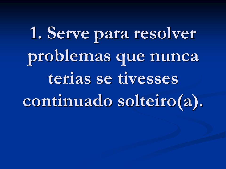 1. Serve para resolver problemas que nunca terias se tivesses continuado solteiro(a).