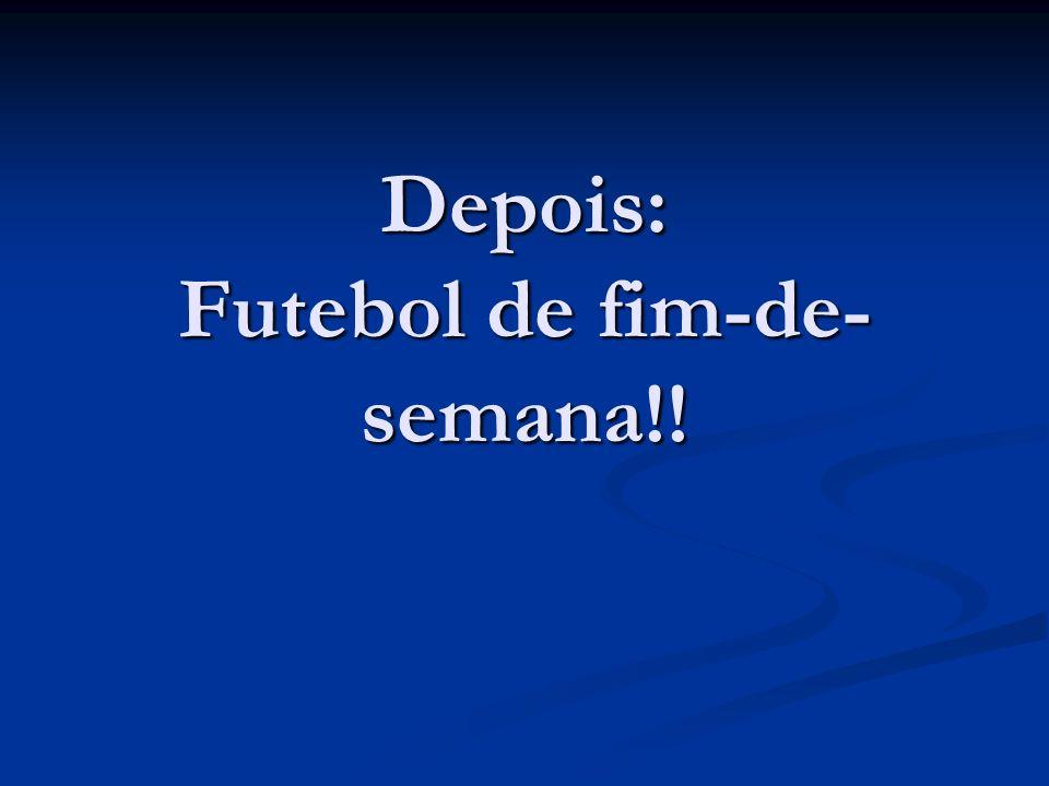 Depois: Futebol de fim-de- semana!!