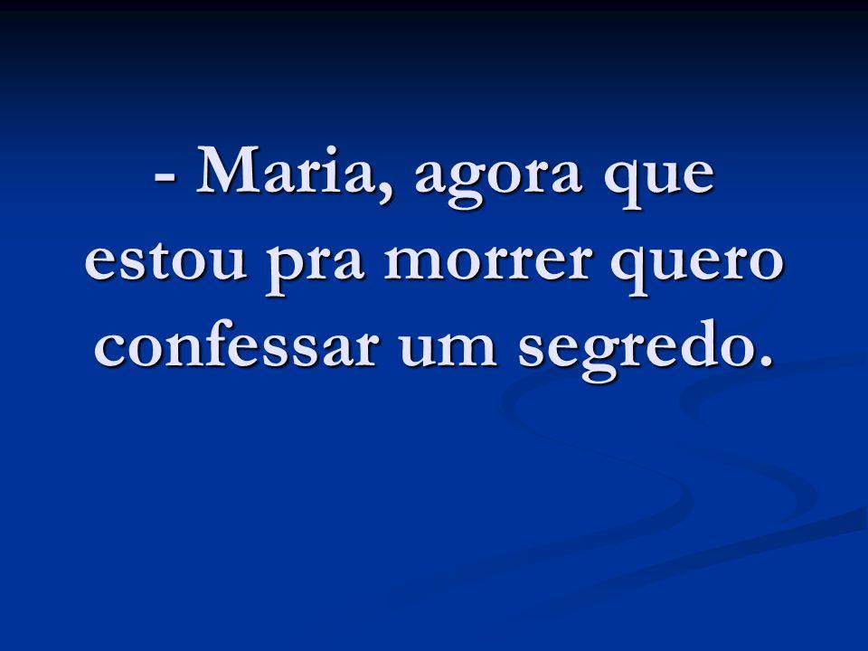 - Maria, agora que estou pra morrer quero confessar um segredo.