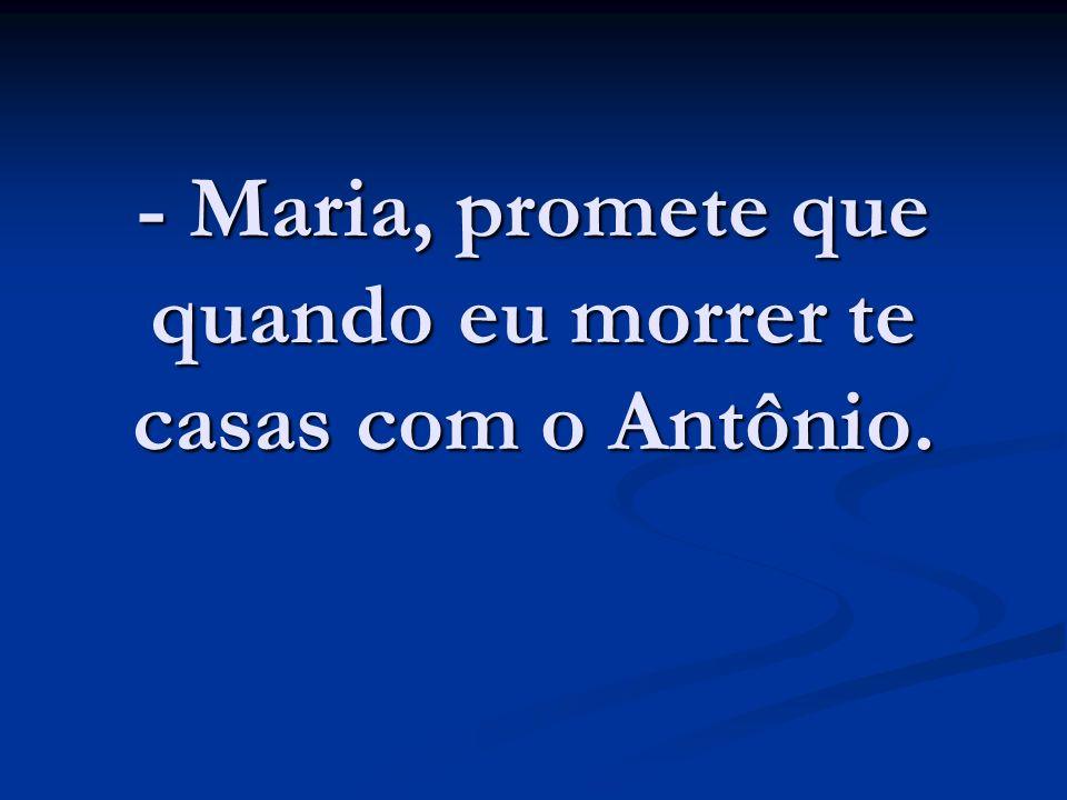 - Maria, promete que quando eu morrer te casas com o Antônio.