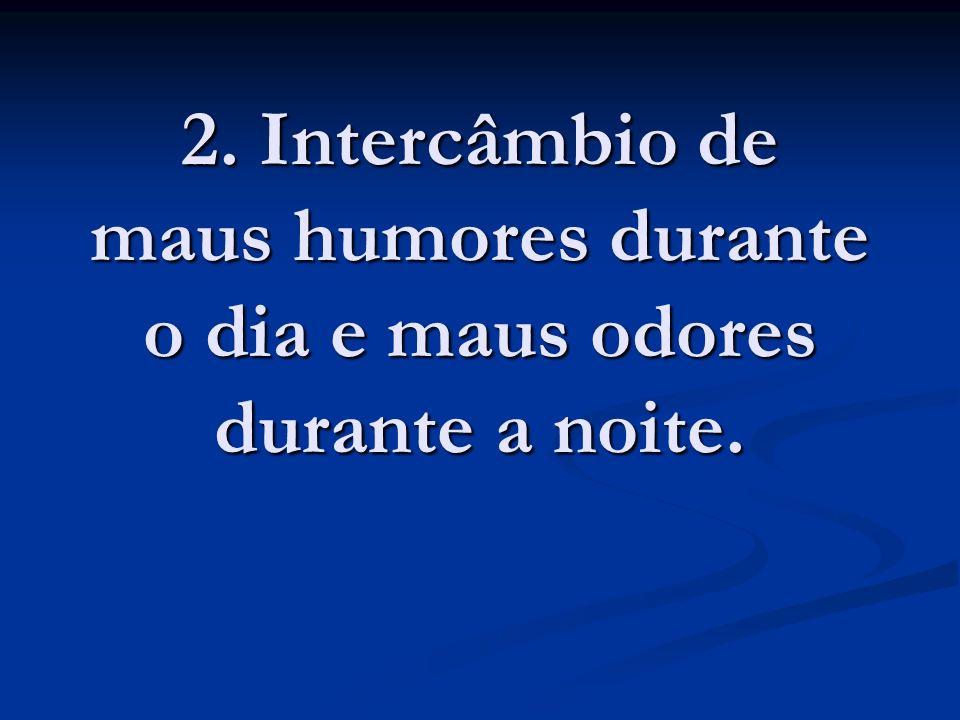 2. Intercâmbio de maus humores durante o dia e maus odores durante a noite.