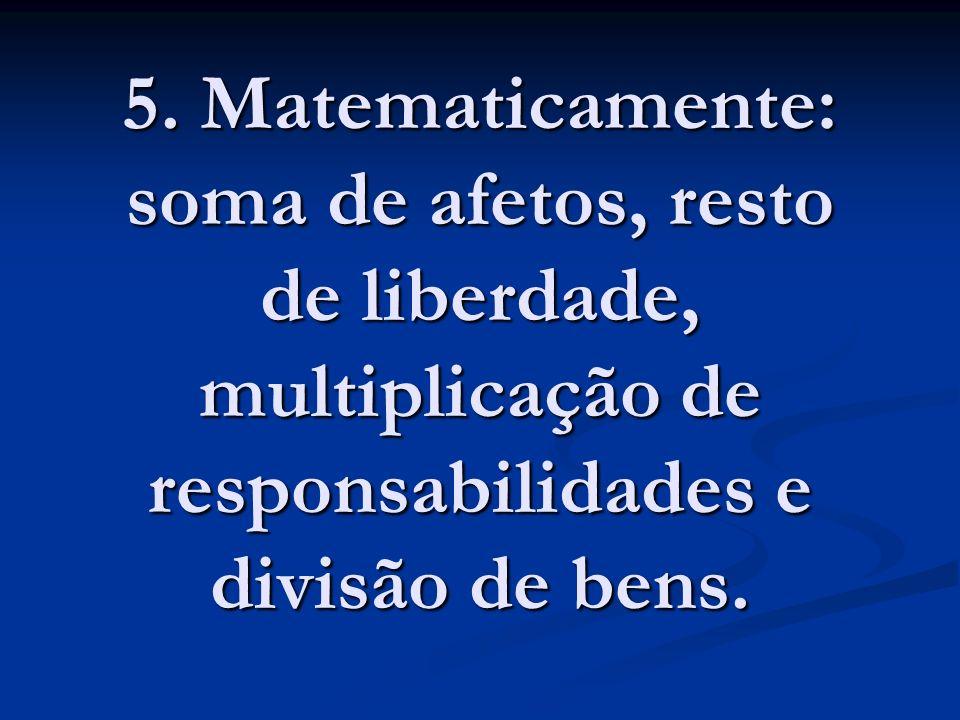 5. Matematicamente: soma de afetos, resto de liberdade, multiplicação de responsabilidades e divisão de bens.