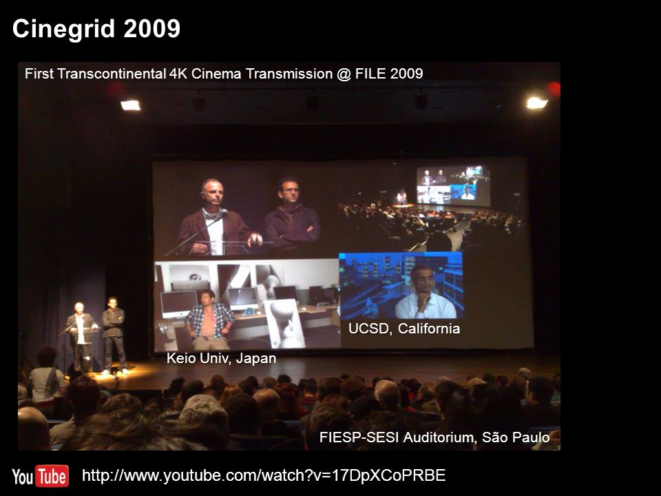 Cinegrid 2009 10 Keio Univ, Japan UCSD, California FIESP-SESI Auditorium, São Paulo First Transcontinental 4K Cinema Transmission @ FILE 2009 http://www.youtube.com/watch v=17DpXCoPRBE
