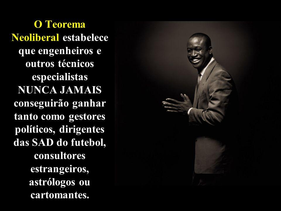 O Teorema Neoliberal estabelece que engenheiros e outros técnicos especialistas NUNCA JAMAIS conseguirão ganhar tanto como gestores políticos, dirigen