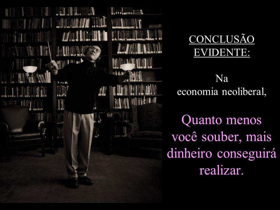 CONCLUSÃO EVIDENTE: Na economia neoliberal, Quanto menos você souber, mais dinheiro conseguirá realizar.