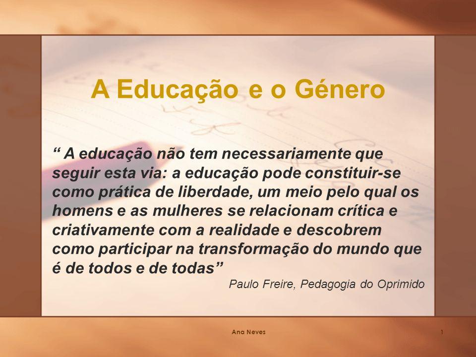 Ana Neves1 A Educação e o Género A educação não tem necessariamente que seguir esta via: a educação pode constituir-se como prática de liberdade, um meio pelo qual os homens e as mulheres se relacionam crítica e criativamente com a realidade e descobrem como participar na transformação do mundo que é de todos e de todas Paulo Freire, Pedagogia do Oprimido