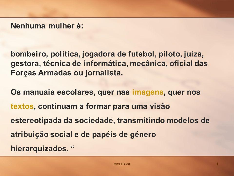 Ana Neves3 Nenhuma mulher é: bombeiro, política, jogadora de futebol, piloto, juíza, gestora, técnica de informática, mecânica, oficial das Forças Armadas ou jornalista.