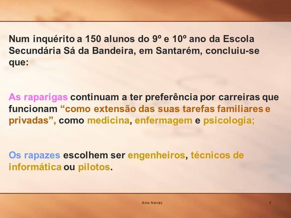 Ana Neves5 Num inquérito a 150 alunos do 9º e 10º ano da Escola Secundária Sá da Bandeira, em Santarém, concluiu-se que: As raparigas continuam a ter preferência por carreiras que funcionam como extensão das suas tarefas familiares e privadas, como medicina, enfermagem e psicologia; Os rapazes escolhem ser engenheiros, técnicos de informática ou pilotos.