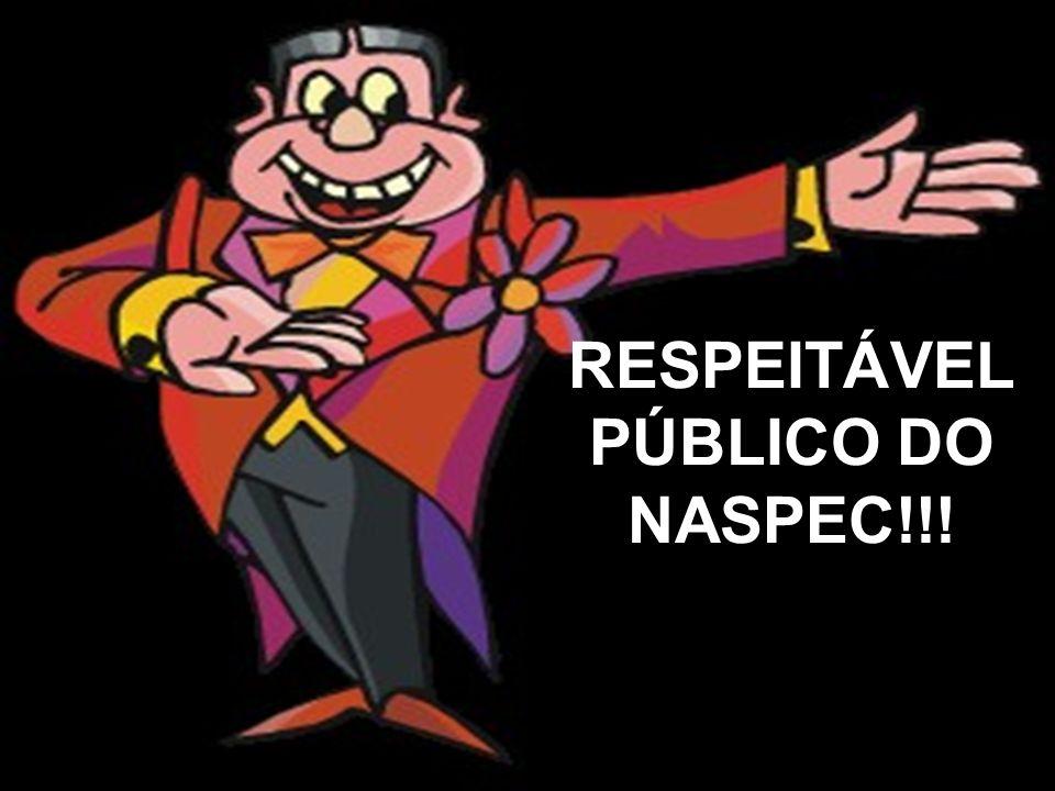 RESPEITÁVEL PÚBLICO DO NASPEC!!!