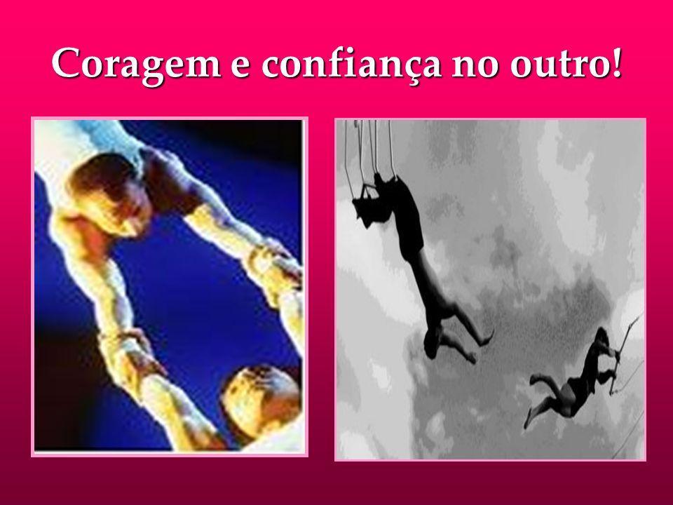 Coragem e confiança no outro!