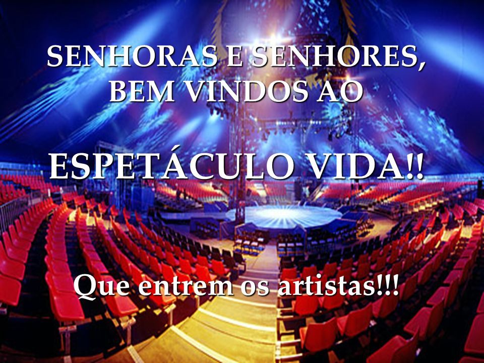 SENHORAS E SENHORES, BEM VINDOS AO ESPETÁCULO VIDA!! Que entrem os artistas!!!
