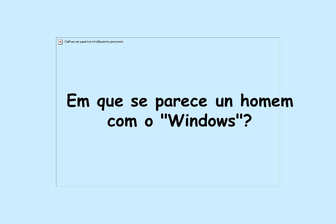 Em que se parece un homem com o Windows ?
