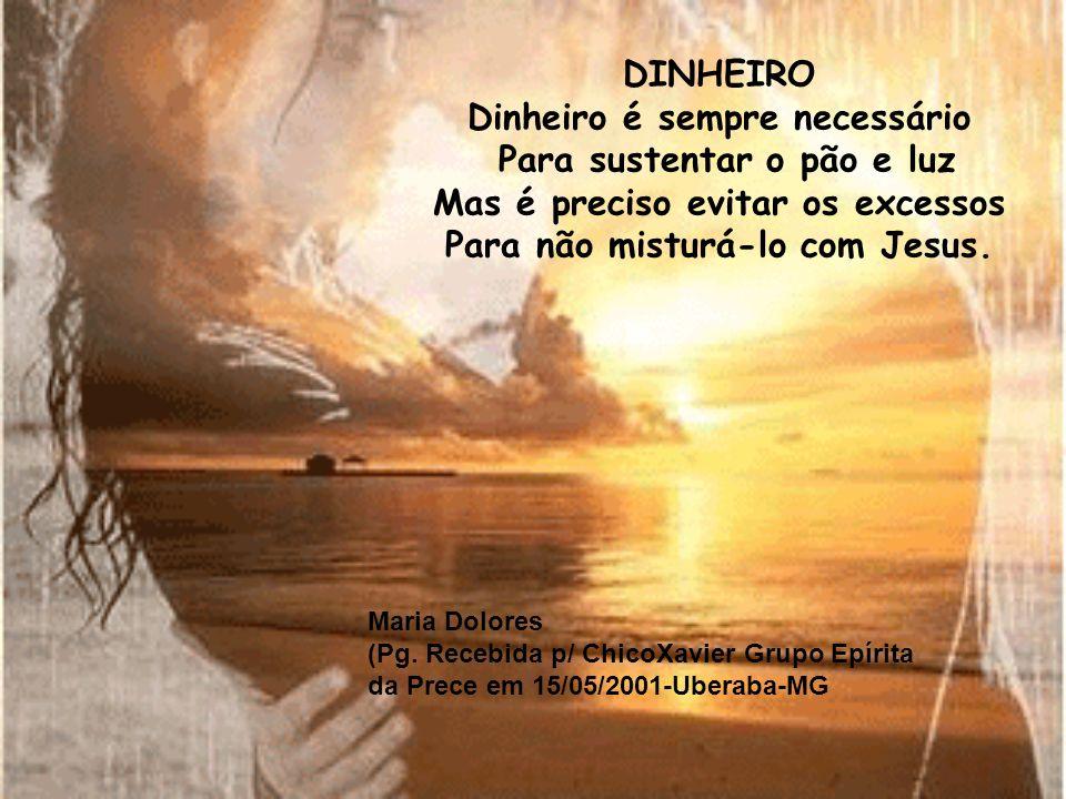 DINHEIRO Dinheiro é sempre necessário Para sustentar o pão e luz Mas é preciso evitar os excessos Para não misturá-lo com Jesus.