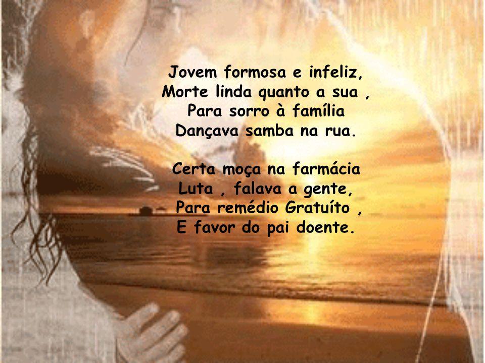 Jovem formosa e infeliz, Morte linda quanto a sua, Para sorro à família Dançava samba na rua.