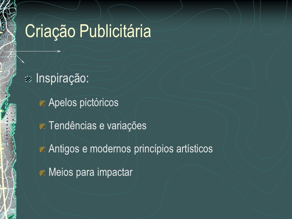 Criação Publicitária Inspiração: Apelos pictóricos Tendências e variações Antigos e modernos princípios artísticos Meios para impactar