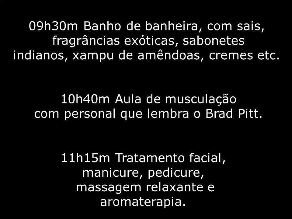 09h30m Banho de banheira, com sais, fragrâncias exóticas, sabonetes indianos, xampu de amêndoas, cremes etc. 10h40m Aula de musculação com personal qu