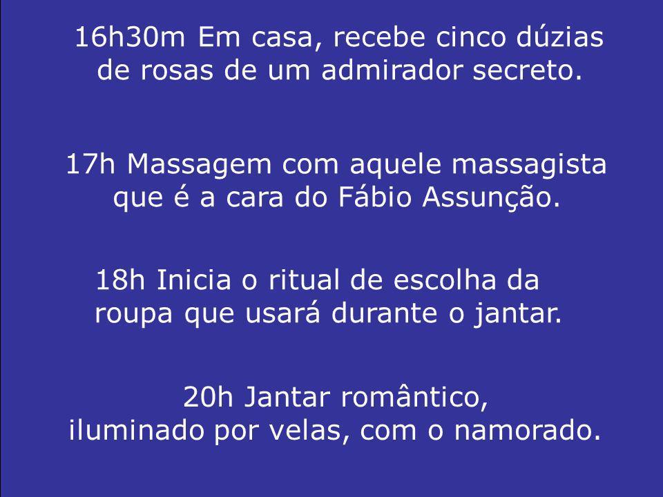 16h30m Em casa, recebe cinco dúzias de rosas de um admirador secreto. 17h Massagem com aquele massagista que é a cara do Fábio Assunção. 18h Inicia o