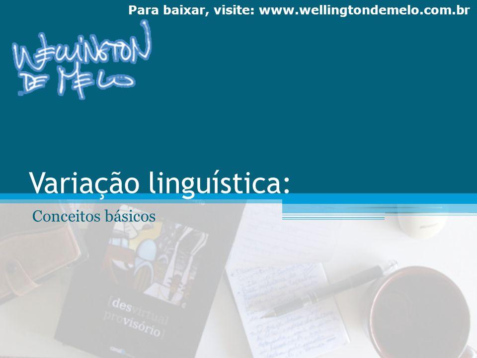 Para baixar, visite: www.wellingtondemelo.com.br Variação linguística: Conceitos básicos